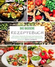 Das basische Rezeptebuch - 128 leckere basische Rezepte und säurearme Alternativen: Gesundheit stärken und Gewicht verlieren