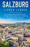 Frauke Ahlers: Salzburg lieben lernen: Der perfekte Reiseführer für einen unvergesslichen Aufenthalt in Salzburg inkl. Insider-Tipps, Tipps zum Geldsparen und Packliste