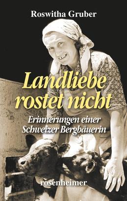 Landliebe rostet nicht - Erinnerungen einer Schweizer Bergbäuerin