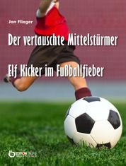 Der vertauschte Mittelstürmer - Elf Kicker im Fußballfieber