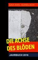 GAX Axel Gundlach: Die Achse des Blöden Jahrbuch 2016