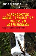 Anna Martach: Alpendoktor Daniel Ingold #17: Vater zu verschenken