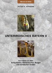 Unterirdisches Bayern II - Ein Führer zu allen Schauhöhlen, Höhlenkirchen, Burgen und künstlichen Grotten