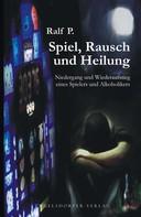 Ralf P.: Spiel, Rausch und Heilung. Niedergang und Wiederaufstieg eines Spielers und Alkoholikers ★★★★