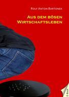 Rolf Anton Bartonek: Aus dem bösen Wirtschaftsleben
