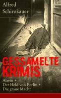 Alfred Schirokauer: Gessamelte Krimis: Alarm + Der Held von Berlin + Die graue Macht