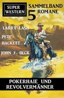 Pete Hackett: Pokerhaie und Revolvermänner: Super Western Sammelband 5 Romane