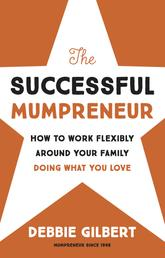 The Successful Mumpreneur - How to work flexibly around your family doing what you love