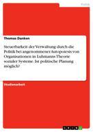 Thomas Danken: Steuerbarkeit der Verwaltung durch die Politik bei angenommener Autopoiesis von Organisationen in Luhmanns Theorie sozialer Systeme. Ist politische Planung möglich?