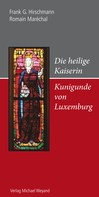 Frank G. Hirschmann: Die heilige Kaiserin Kunigunde von Luxemburg