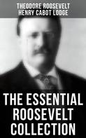 Theodore Roosevelt: The Essential Roosevelt Collection