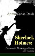 Arthur Conan Doyle: Sherlock Holmes: Gesammelte Detektivgeschichten und Romane