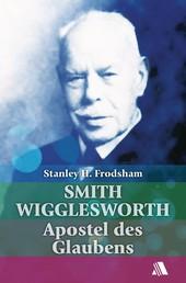 Smith Wigglesworth - Apostel des Glaubens