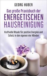Das große Praxisbuch der energetischen Hausreinigung - Kraftvolle Rituale für positive Energie und Schutz in den eigenen vier Wänden - Mit Audio-Übungen