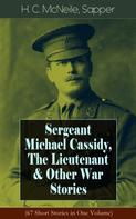 H. C. McNeile, Sapper: Sergeant Michael Cassidy, The Lieutenant & Other War Stories (67 Short Stories in One Volume)