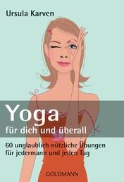 Yoga für dich und überall - 60 unglaublich nützliche Übungen - für jedermann und jeden Tag