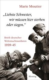 """""""Liebste Schwester, wir müssen hier sterben oder siegen."""" - Briefe deutscher Wehrmachtssoldaten 1939-45"""