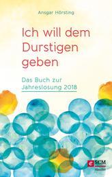 Ich will dem Durstigen geben ... - Das Buch zur Jahreslosung 2018