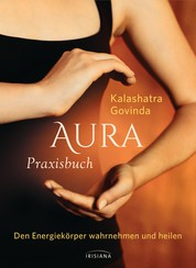 Aura Praxisbuch - Den Energiekörper wahrnehmen und heilen