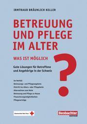 Betreuung und Pflege im Alter - was ist möglich? - Gute Lösungen für Betroffene und Angehörige in der Schweiz