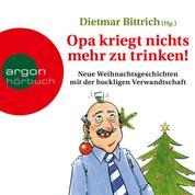 Opa kriegt nichts mehr zu trinken! - Neue Weihnachtsgeschichten mit der buckligen Verwandtschaft (Ungekürzt)