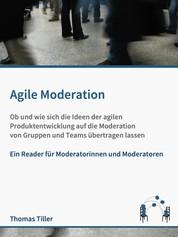 Agile Moderation - Ob und wie sich die Ideen der agilen Produktentwicklung auf die Moderation von Gruppen und Teams übertragen lassen
