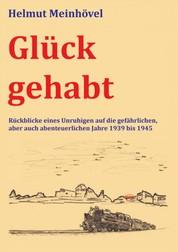Glück gehabt - Rückblicke eines Unruhigen auf die gefährlichen, aber auch abenteuerlichen Jahre 1939 bis 1945