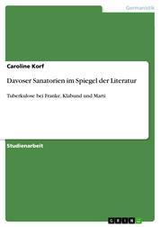 Davoser Sanatorien im Spiegel der Literatur - Tuberkulose bei Franke, Klabund und Marti
