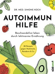 Autoimmunhilfe - Beschwerdefrei leben durch lektinarme Ernährung - 80 Rezepte gegen Hashimoto, Reizdarm & Co