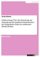 Sarah Kästner: Feldforschung. Über die Entstehung, die Nutzung und die räumliche Transformation des Tempelhofer Feldes im städtischen Wandel Berlins