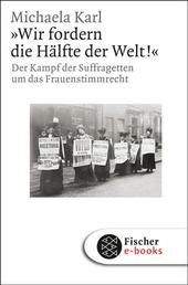 »Wir fordern die Hälfte der Welt!« - Der Kampf der Suffragetten um das Frauenstimmrecht