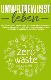Umweltbewusst leben: Wie Sie mit Zero Waste Ihren Alltag umweltfreundlich, verantwortungsvoll und nachhaltig bestreiten und gleichzeitig an Lebensqualität gewinnen