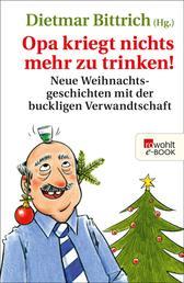 Opa kriegt nichts mehr zu trinken! - Neue Weihnachtsgeschichten mit der buckligen Verwandtschaft