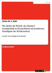Wo bleibt die Würde des Kindes? Sozialpolitik in Deutschland am konkreten Paradigma der Kinderarmut - Soziale Gerechtigkeit für Kinder