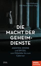 Die Macht der Geheimdienste - Agenten, Spione und Spitzel vom Mittelalter bis zum Cyberwar - Ein SPIEGEL-Buch