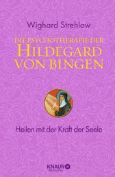 Die Psychotherapie der Hildegard von Bingen - Heilen mit der Kraft der Seele