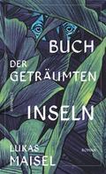 Lukas Maisel: Buch der geträumten Inseln
