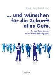 … und wünschen für die Zukunft alles Gute. - Der erste Roman über das deutsche Betriebsverfassungsgesetz