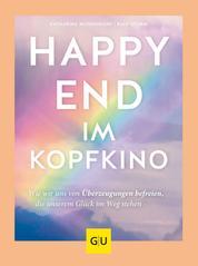 Happy-End im Kopfkino - Wie wir uns von Überzeugungen befreien, die unserem Glück im Weg stehen