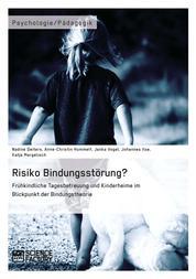 Risiko Bindungsstörung? Frühkindliche Tagesbetreuung und Kinderheime im Blickpunkt der Bindungstheorie