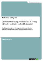 Die Unterminierung von Resilienz in Young Offender Institutes in Großbritannien - Die Begrenzung von Lösungsansätzen durch den gesellschaftlichen Resilienz-Anspruch an die Justiz