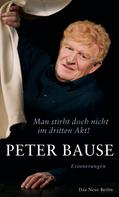 Peter Bause: Man stirbt doch nicht im dritten Akt!