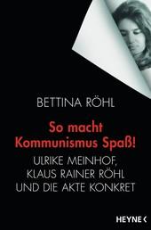 So macht Kommunismus Spaß - Ulrike Meinhof, Klaus Rainer Röhl und die Akte Konkret