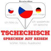 Tschechisch sprechen auf Reisen - Ich höre zu, ich wiederhole, ich spreche : Sprachmethode