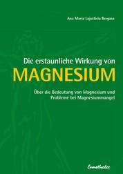 Die erstaunliche Wirkung von Magnesium - Über die Bedeutung von Magnesium und Probleme bei Magnesiummangel