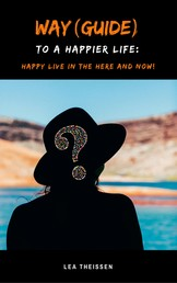 Way (Guide) to a happier life - Happy live in the here and now!