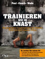 Trainieren wie im Knast - Der progressive Ganzkörperplan für Muskeln, Kraft und einen eisernen Willen