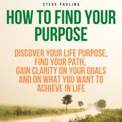 How to Find Your Purpose - Discover Your Life Purpose, Find Your Path, Gain Clarity on Your Goals and on What You Want to Achieve in Life