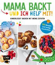 Mama backt, und ich helf' mit! Kinderleicht backen mit wenig Zutaten - 50 Rezepte und lustige Geschichten
