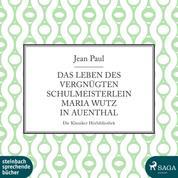 Das Leben des vergnügten Schulmeisterlein Maria Wutz in Auenthal (Ungekürzt)